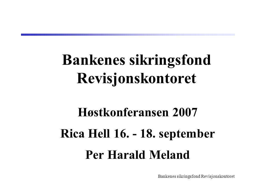 Bankenes sikringsfond Revisjonskontoret Høstkonferansen 2007 Rica Hell 16. - 18. september Per Harald Meland