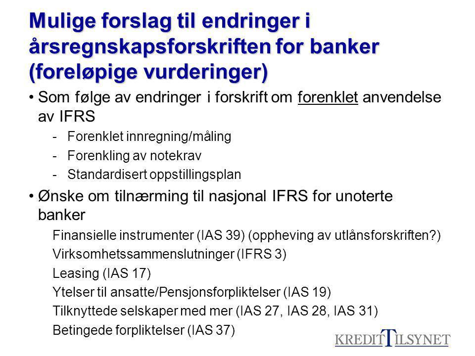 Mulige forslag til endringer i årsregnskapsforskriften for banker (foreløpige vurderinger) Som følge av endringer i forskrift om forenklet anvendelse av IFRS -Forenklet innregning/måling -Forenkling av notekrav -Standardisert oppstillingsplan Ønske om tilnærming til nasjonal IFRS for unoterte banker Finansielle instrumenter (IAS 39) (oppheving av utlånsforskriften?) Virksomhetssammenslutninger (IFRS 3) Leasing (IAS 17) Ytelser til ansatte/Pensjonsforpliktelser (IAS 19) Tilknyttede selskaper med mer (IAS 27, IAS 28, IAS 31) Betingede forpliktelser (IAS 37)