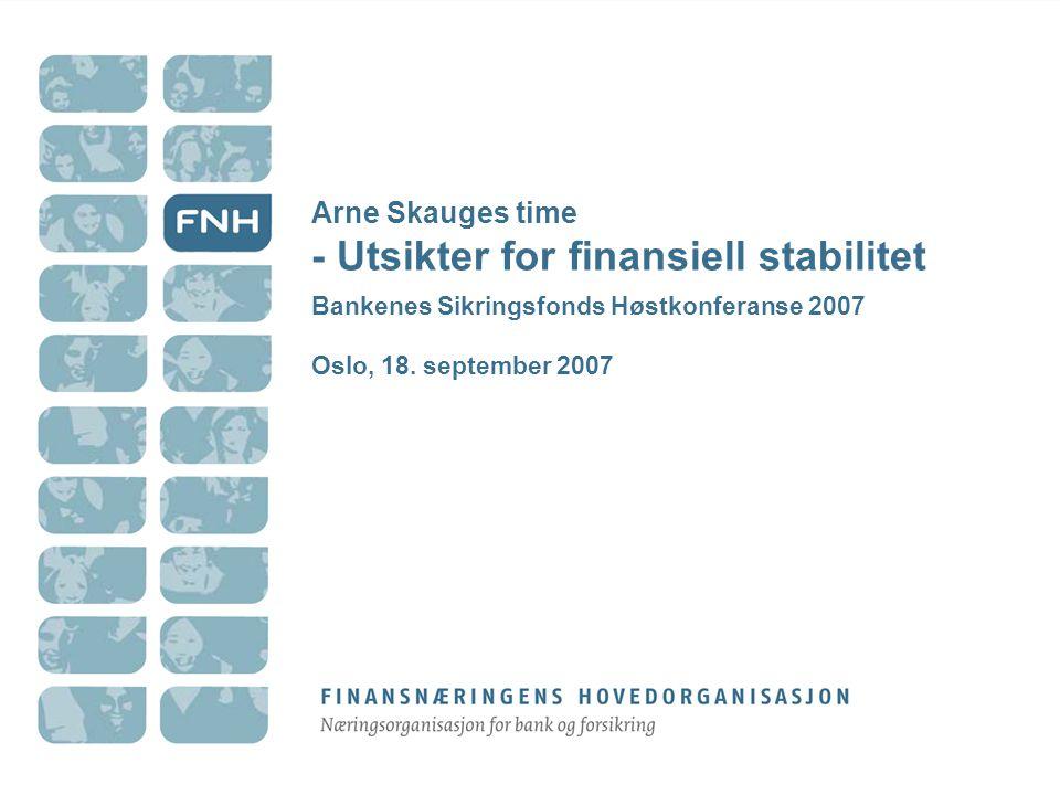 Arne Skauges time - Utsikter for finansiell stabilitet Bankenes Sikringsfonds Høstkonferanse 2007 Oslo, 18.