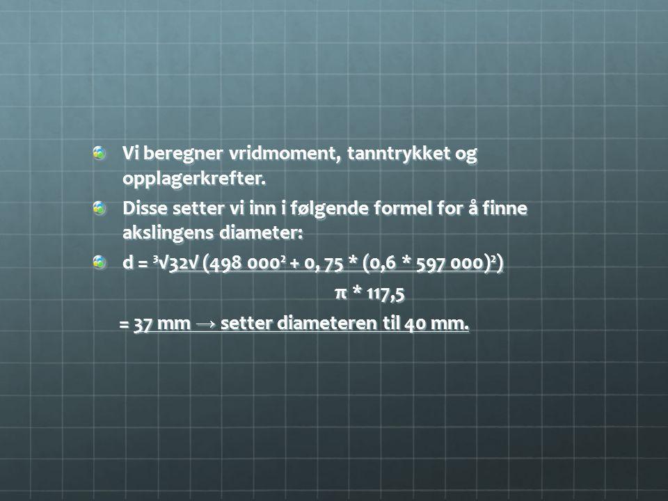 Vi beregner vridmoment, tanntrykket og opplagerkrefter. Disse setter vi inn i følgende formel for å finne akslingens diameter: d = ³√32√ (498 000² + 0