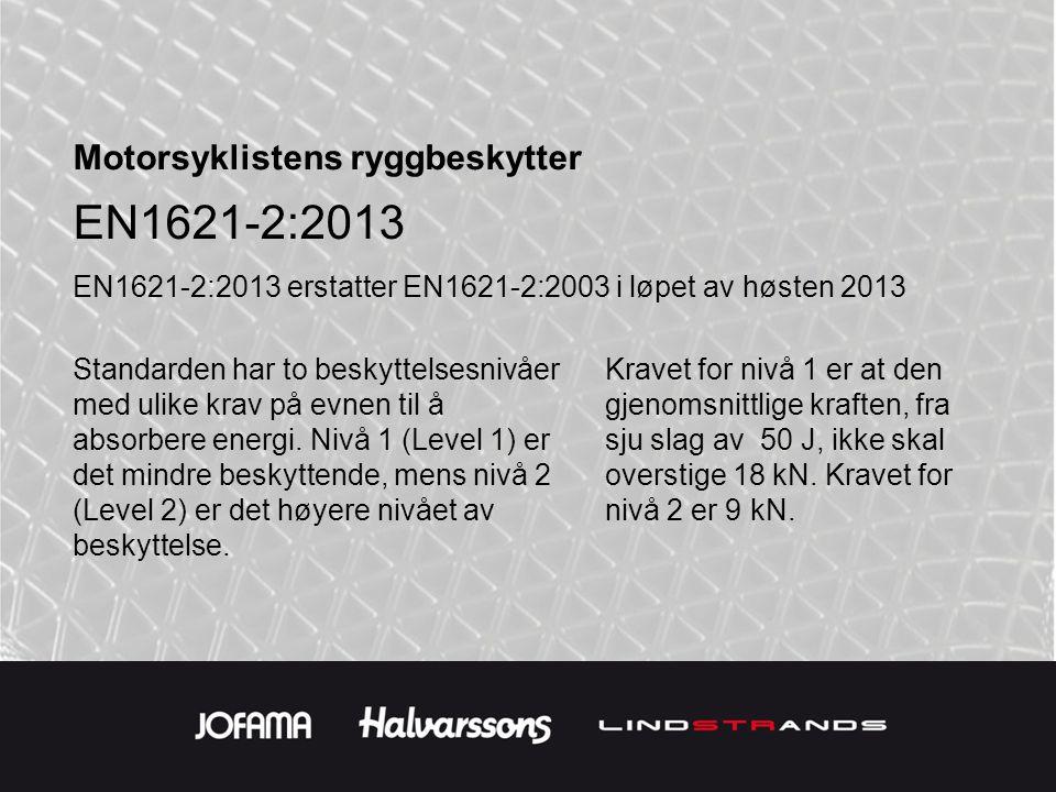 Motorsyklistens ryggbeskytter EN1621-2:2013 EN1621-2:2013 erstatter EN1621-2:2003 i løpet av høsten 2013 Standarden har to beskyttelsesnivåer med ulike krav på evnen til å absorbere energi.