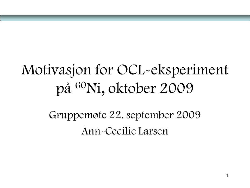 1 Motivasjon for OCL-eksperiment på 60 Ni, oktober 2009 Gruppemøte 22.