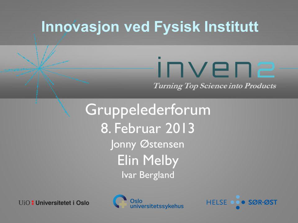 Gruppelederforum 8. Februar 2013 Jonny Østensen Elin Melby Ivar Bergland Turning Top Science into Products Innovasjon ved Fysisk Institutt