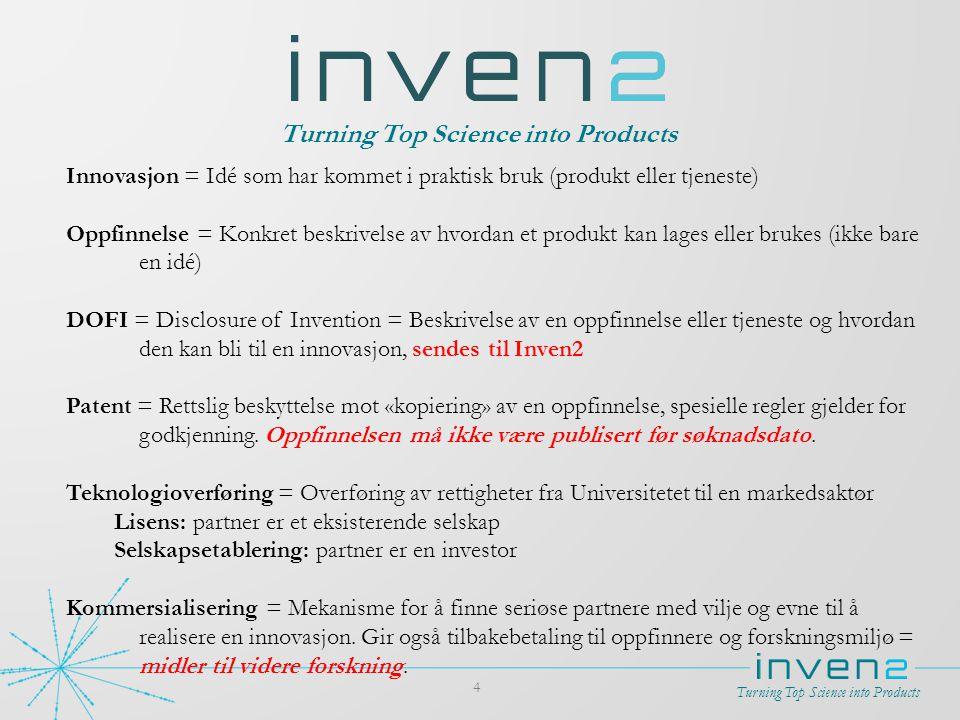 Turning Top Science into Products 4 Innovasjon = Idé som har kommet i praktisk bruk (produkt eller tjeneste) Oppfinnelse = Konkret beskrivelse av hvor