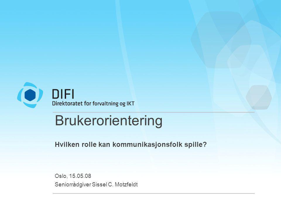 Brukerorientering Hvilken rolle kan kommunikasjonsfolk spille? Oslo, 15.05.08 Seniorrådgiver Sissel C. Motzfeldt