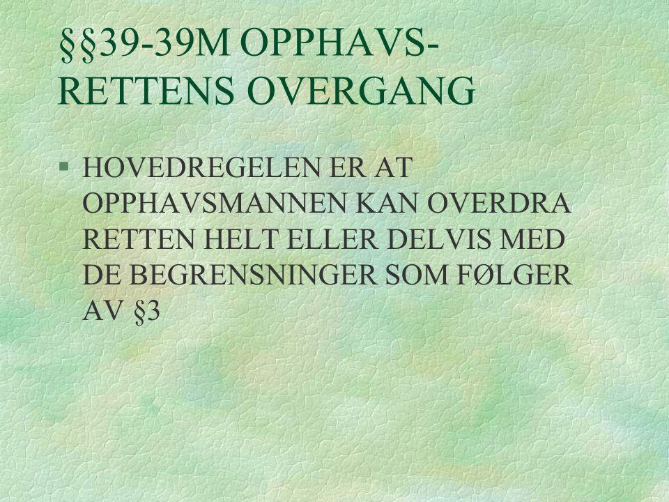 §§39-39M OPPHAVS- RETTENS OVERGANG §HOVEDREGELEN ER AT OPPHAVSMANNEN KAN OVERDRA RETTEN HELT ELLER DELVIS MED DE BEGRENSNINGER SOM FØLGER AV §3