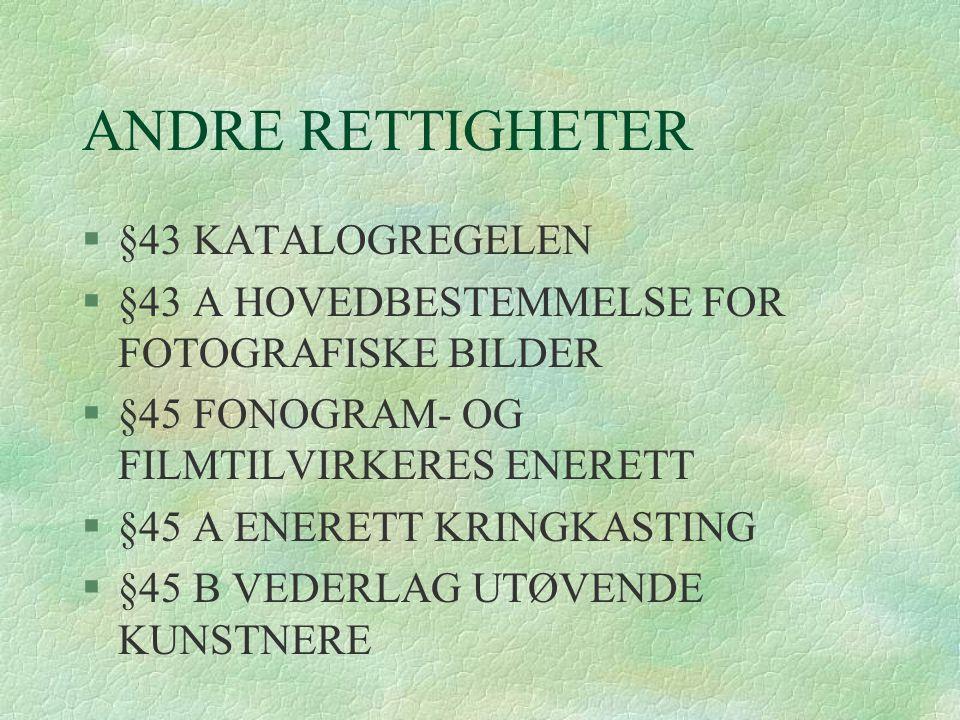 ANDRE RETTIGHETER §§43 KATALOGREGELEN §§43 A HOVEDBESTEMMELSE FOR FOTOGRAFISKE BILDER §§45 FONOGRAM- OG FILMTILVIRKERES ENERETT §§45 A ENERETT KRINGKA