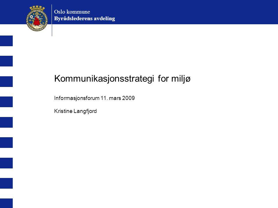 Kommunikasjonsstrategi for miljø Informasjonsforum 11. mars 2009 Kristine Langfjord Oslo kommune Byrådslederens avdeling