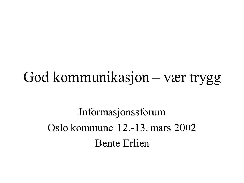God kommunikasjon – vær trygg Informasjonssforum Oslo kommune 12.-13. mars 2002 Bente Erlien