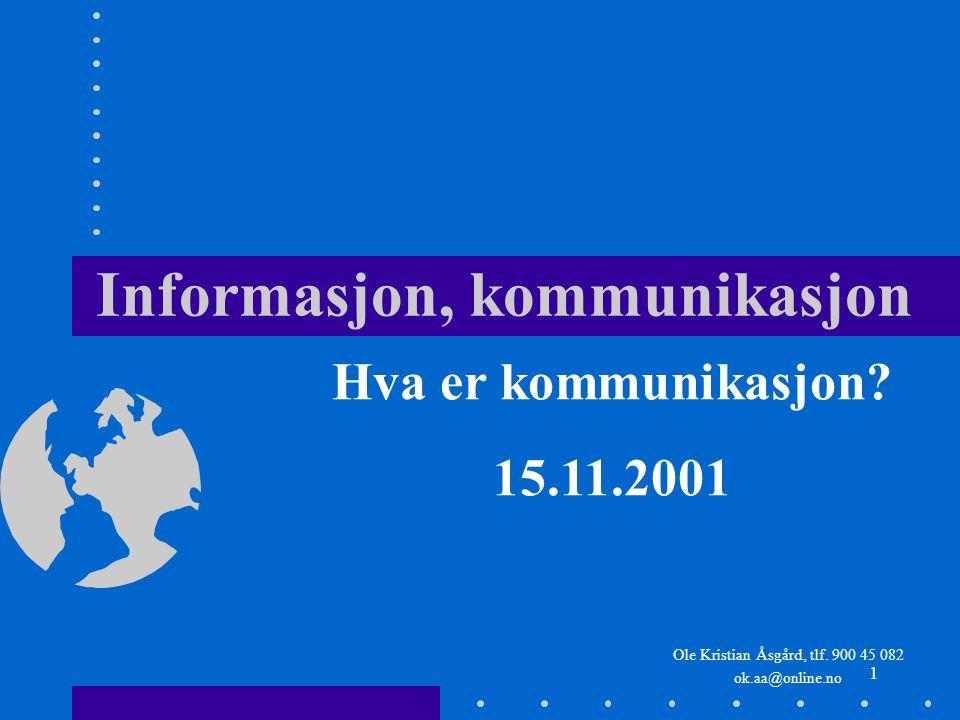 1 Informasjon, kommunikasjon Ole Kristian Åsgård, tlf. 900 45 082 ok.aa@online.no Hva er kommunikasjon? 15.11.2001