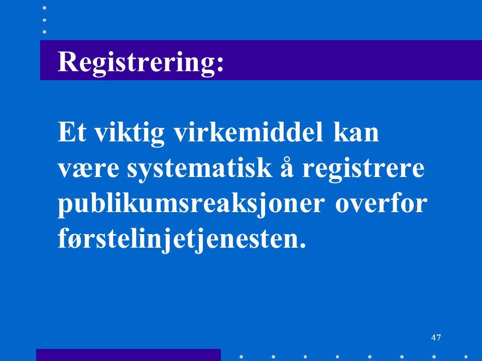 47 Registrering: Et viktig virkemiddel kan være systematisk å registrere publikumsreaksjoner overfor førstelinjetjenesten.