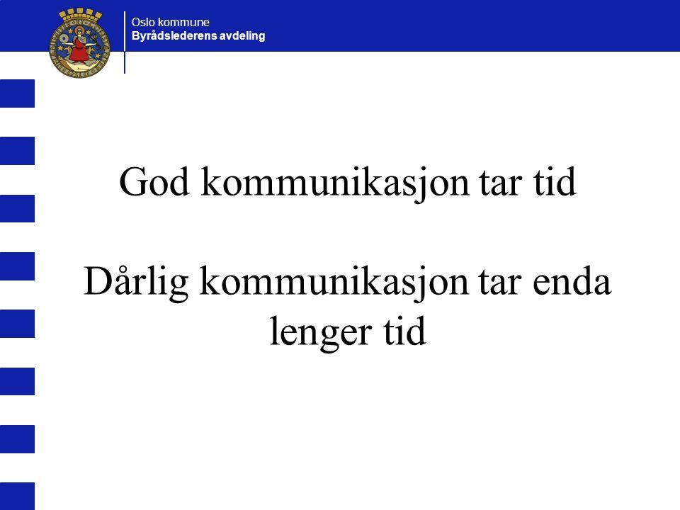 Oslo kommune Byrådslederens avdeling God kommunikasjon tar tid Dårlig kommunikasjon tar enda lenger tid
