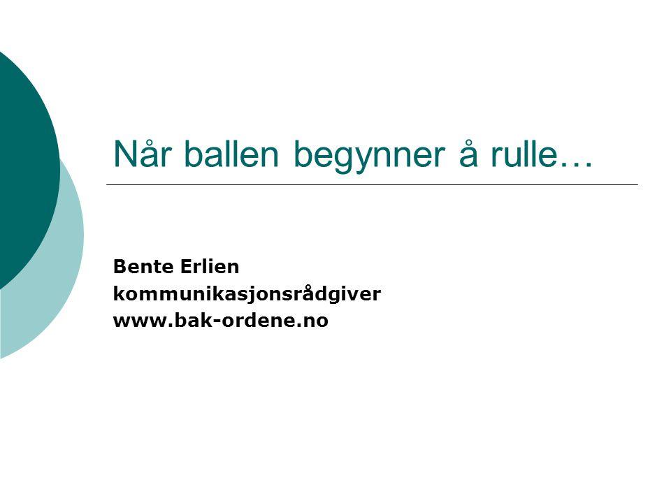 Når ballen begynner å rulle… Bente Erlien kommunikasjonsrådgiver www.bak-ordene.no