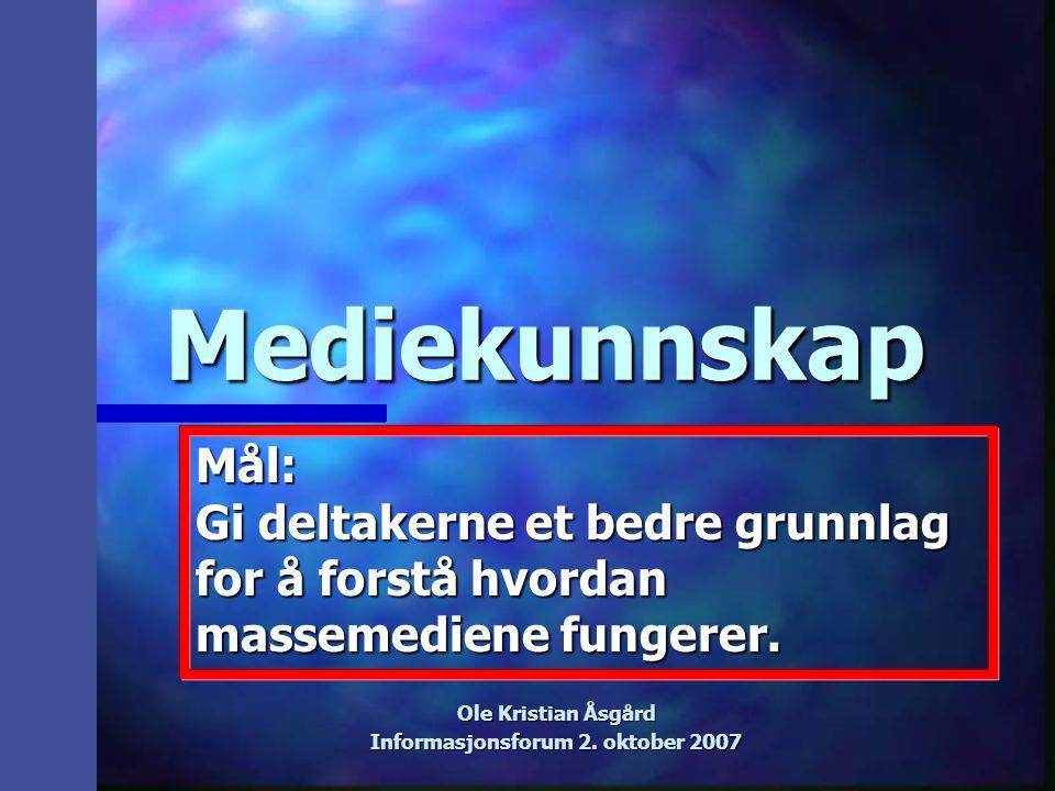 Mediekunnskap Ole Kristian Åsgård Informasjonsforum 2. oktober 2007 Mål: Gi deltakerne et bedre grunnlag for å forstå hvordan massemediene fungerer.