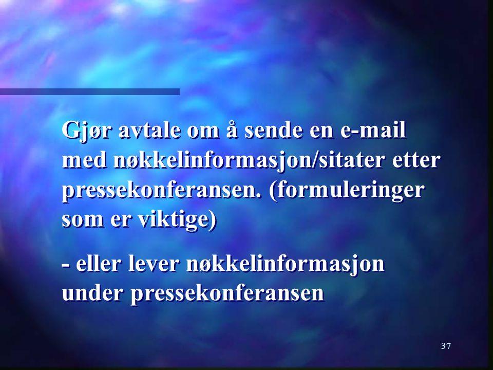 37 Gjør avtale om å sende en e-mail med nøkkelinformasjon/sitater etter pressekonferansen. (formuleringer som er viktige) - eller lever nøkkelinformas