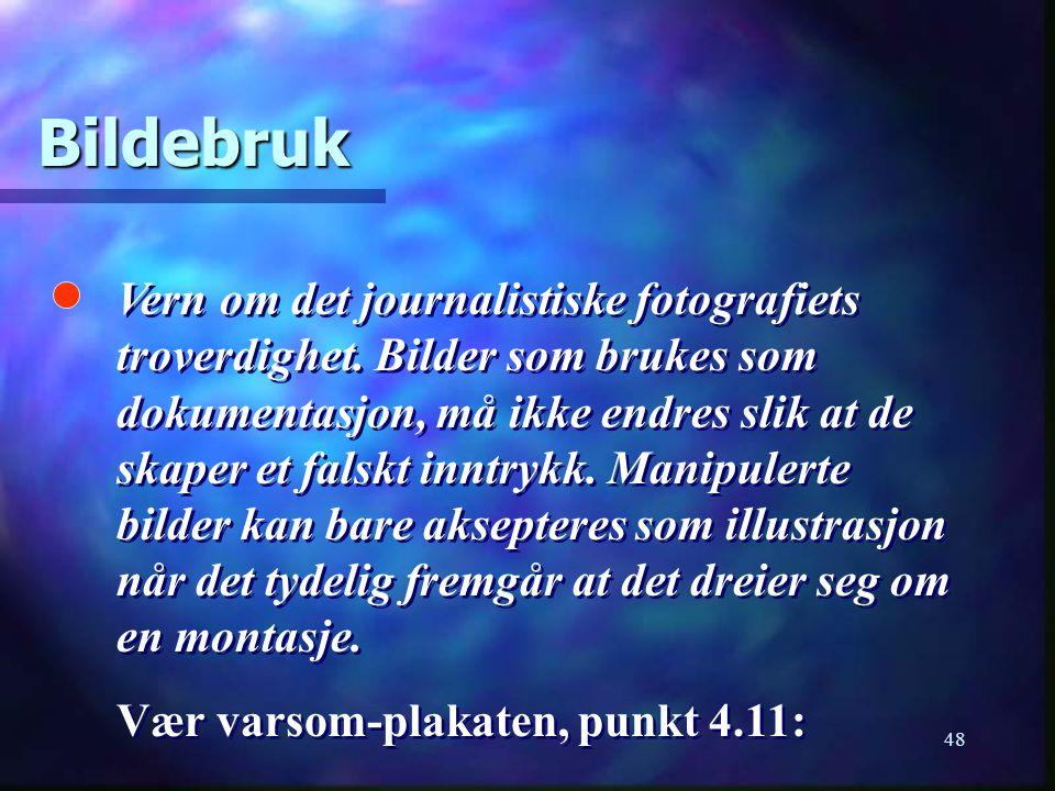 48 Bildebruk Vern om det journalistiske fotografiets troverdighet. Bilder som brukes som dokumentasjon, må ikke endres slik at de skaper et falskt inn