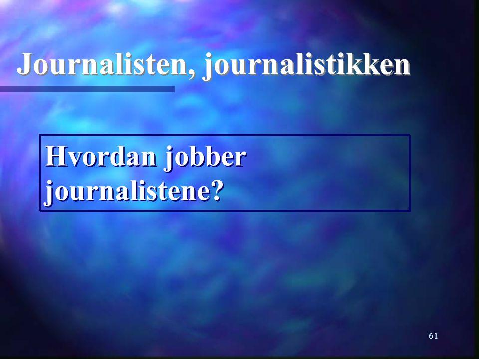 61 Journalisten, journalistikken Hvordan jobber journalistene?