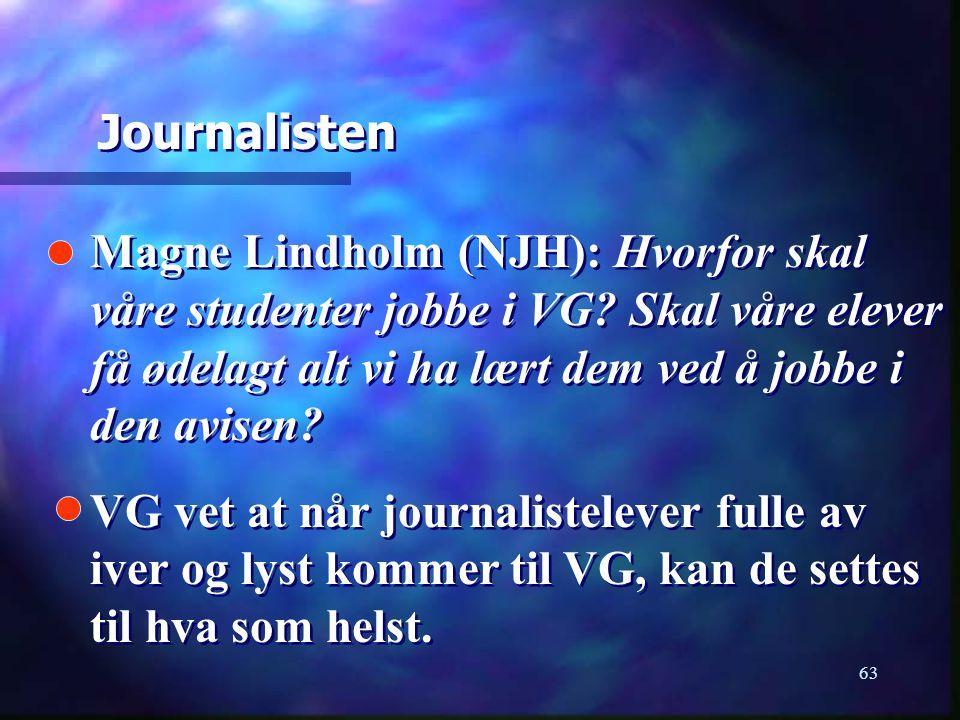 63 Magne Lindholm (NJH): Hvorfor skal våre studenter jobbe i VG? Skal våre elever få ødelagt alt vi ha lært dem ved å jobbe i den avisen? VG vet at nå