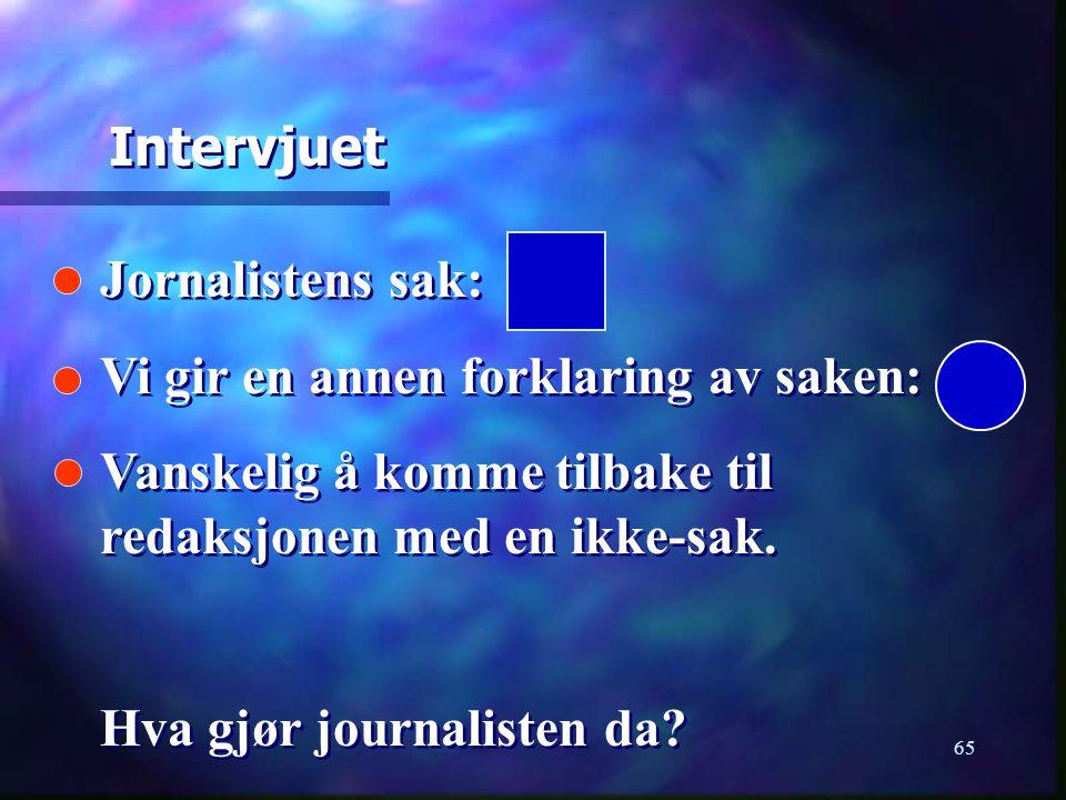 65 Jornalistens sak: Vi gir en annen forklaring av saken: Vanskelig å komme tilbake til redaksjonen med en ikke-sak. Hva gjør journalisten da? Jornali