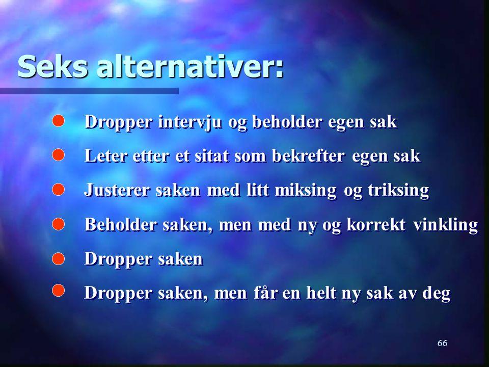 66 Seks alternativer: Dropper intervju og beholder egen sak Leter etter et sitat som bekrefter egen sak Justerer saken med litt miksing og triksing Be