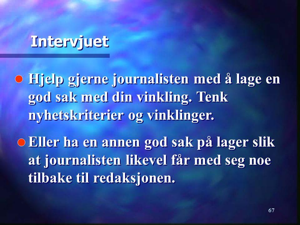 67 Hjelp gjerne journalisten med å lage en god sak med din vinkling. Tenk nyhetskriterier og vinklinger. Eller ha en annen god sak på lager slik at jo