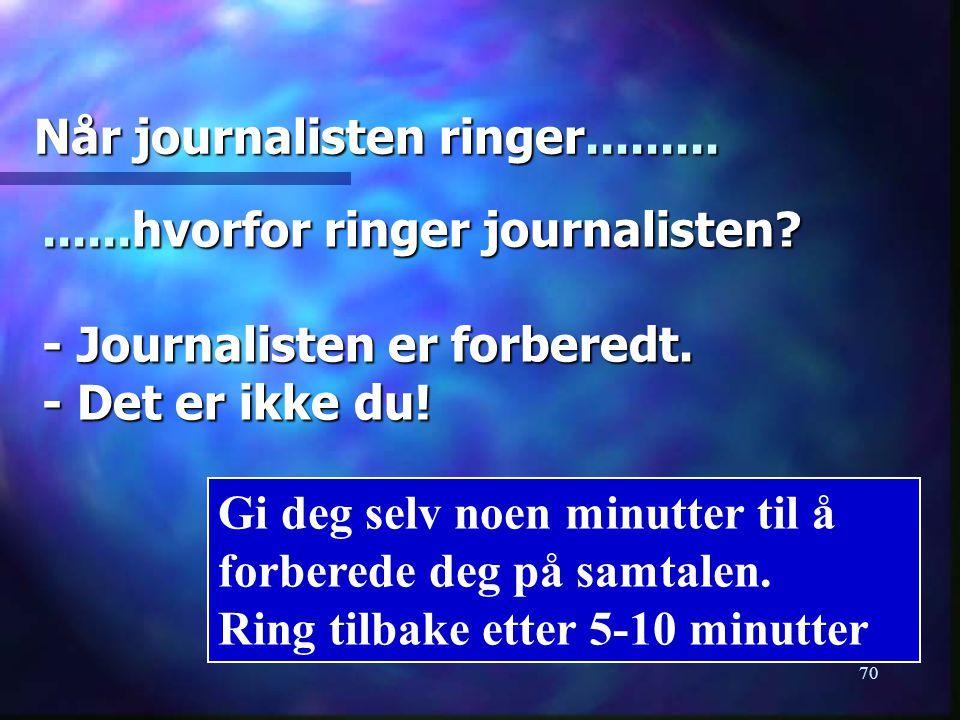 70 Når journalisten ringer......... Gi deg selv noen minutter til å forberede deg på samtalen. Ring tilbake etter 5-10 minutter......hvorfor ringer jo