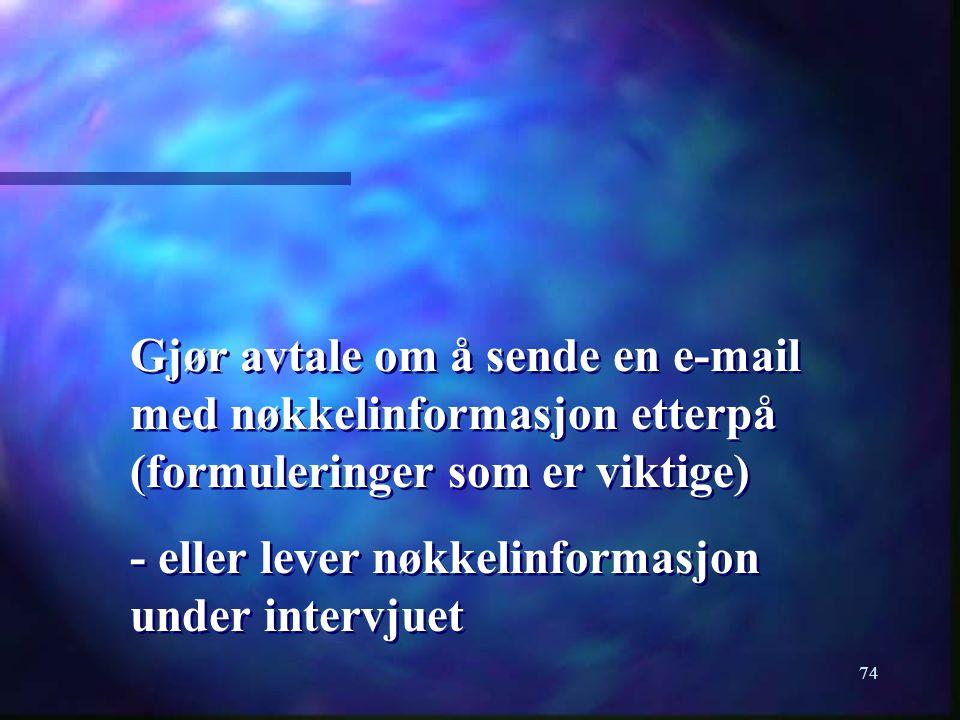 74 Gjør avtale om å sende en e-mail med nøkkelinformasjon etterpå (formuleringer som er viktige) - eller lever nøkkelinformasjon under intervjuet Gjør