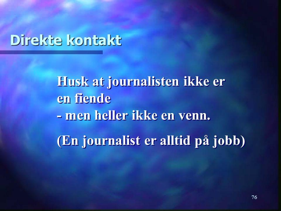 76 Direkte kontakt Husk at journalisten ikke er en fiende - men heller ikke en venn. (En journalist er alltid på jobb) Husk at journalisten ikke er en