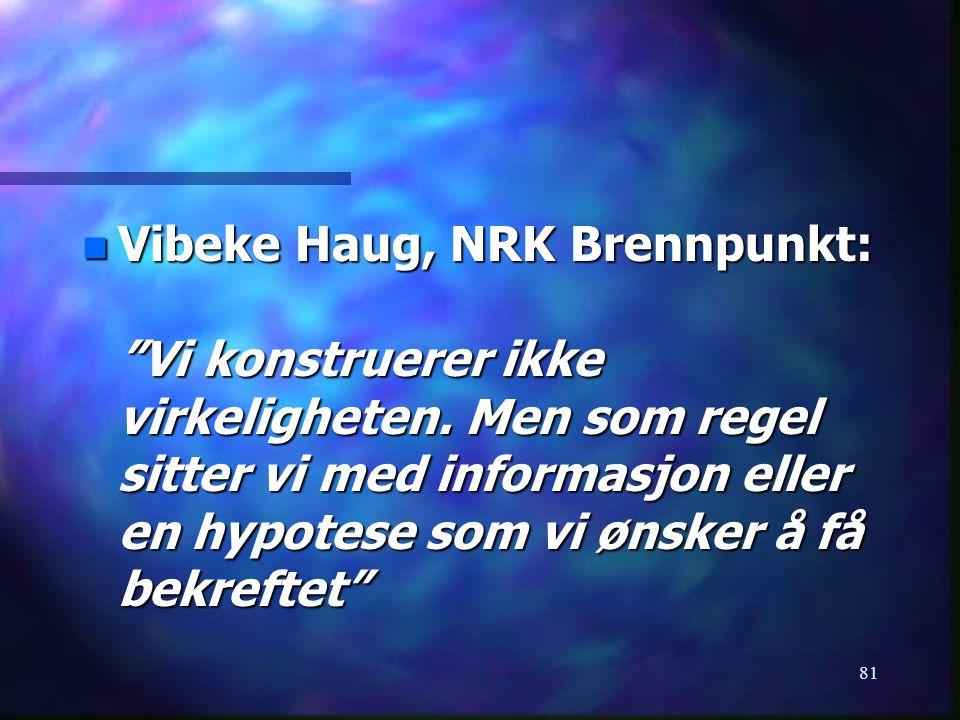 """81 n Vibeke Haug, NRK Brennpunkt: """"Vi konstruerer ikke virkeligheten. Men som regel sitter vi med informasjon eller en hypotese som vi ønsker å få bek"""