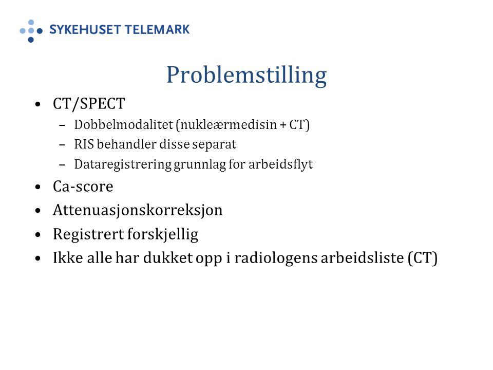 Problemstilling CT/SPECT –Dobbelmodalitet (nukleærmedisin + CT) –RIS behandler disse separat –Dataregistrering grunnlag for arbeidsflyt Ca-score Attenuasjonskorreksjon Registrert forskjellig Ikke alle har dukket opp i radiologens arbeidsliste (CT)
