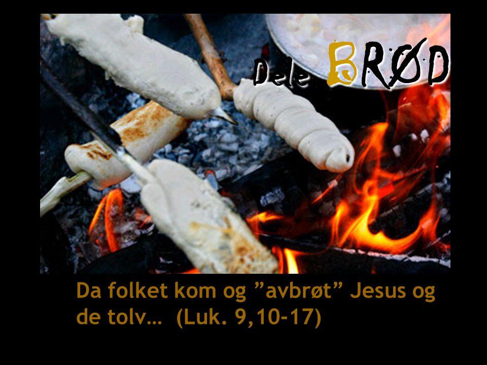 Dele BRØD Da folket kom og avbrøt Jesus og de tolv… (Luk. 9,10-17)