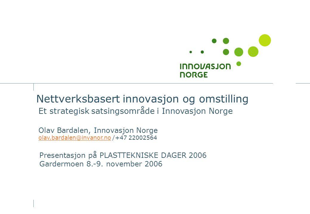 Nettverksbasert innovasjon og omstilling Et strategisk satsingsområde i Innovasjon Norge Olav Bardalen, Innovasjon Norge olav.bardalen@invanor.noolav.bardalen@invanor.no /+47 22002564 Presentasjon på PLASTTEKNISKE DAGER 2006 Gardermoen 8.-9.