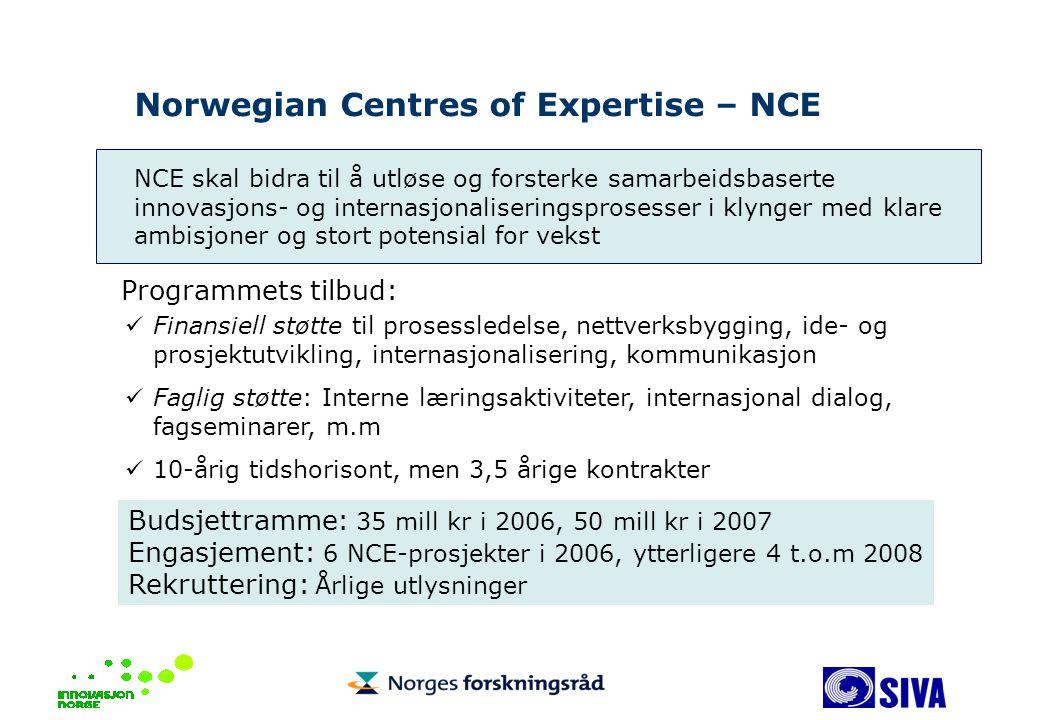 NCE skal bidra til å utløse og forsterke samarbeidsbaserte innovasjons- og internasjonaliseringsprosesser i klynger med klare ambisjoner og stort potensial for vekst Norwegian Centres of Expertise – NCE Programmets tilbud: Finansiell støtte til prosessledelse, nettverksbygging, ide- og prosjektutvikling, internasjonalisering, kommunikasjon Faglig støtte: Interne læringsaktiviteter, internasjonal dialog, fagseminarer, m.m 10-årig tidshorisont, men 3,5 årige kontrakter Budsjettramme: 35 mill kr i 2006, 50 mill kr i 2007 Engasjement: 6 NCE-prosjekter i 2006, ytterligere 4 t.o.m 2008 Rekruttering: Årlige utlysninger