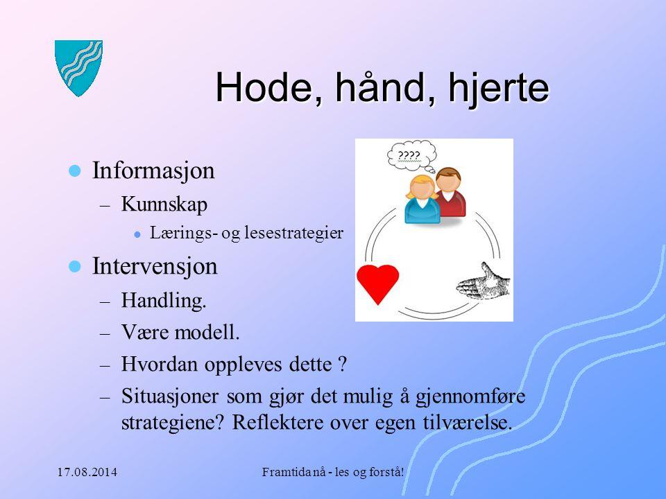 17.08.2014Framtida nå - les og forstå! Hode, hånd, hjerte Informasjon – Kunnskap Lærings- og lesestrategier Intervensjon – Handling. – Være modell. –