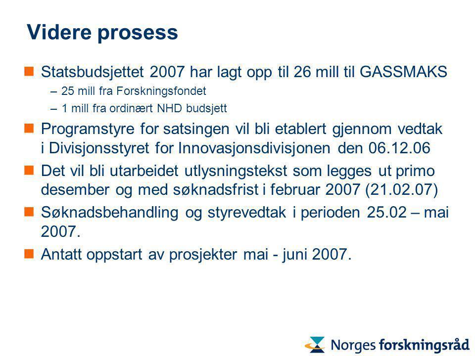 Videre prosess Statsbudsjettet 2007 har lagt opp til 26 mill til GASSMAKS –25 mill fra Forskningsfondet –1 mill fra ordinært NHD budsjett Programstyre for satsingen vil bli etablert gjennom vedtak i Divisjonsstyret for Innovasjonsdivisjonen den 06.12.06 Det vil bli utarbeidet utlysningstekst som legges ut primo desember og med søknadsfrist i februar 2007 (21.02.07) Søknadsbehandling og styrevedtak i perioden 25.02 – mai 2007.