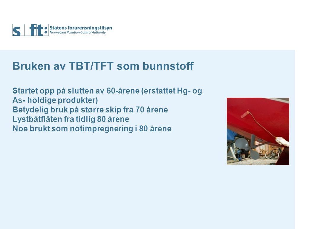 Bruken av TBT/TFT som bunnstoff Startet opp på slutten av 60-årene (erstattet Hg- og As- holdige produkter) Betydelig bruk på større skip fra 70 årene Lystbåtflåten fra tidlig 80 årene Noe brukt som notimpregnering i 80 årene