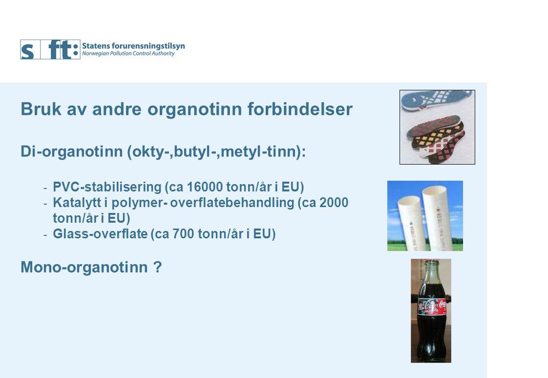 Bruk av andre organotinn forbindelser Di-organotinn (okty-,butyl-,metyl-tinn): - PVC-stabilisering (ca 16000 tonn/år i EU) - Katalytt i polymer- overflatebehandling (ca 2000 tonn/år i EU) - Glass-overflate (ca 700 tonn/år i EU) Mono-organotinn