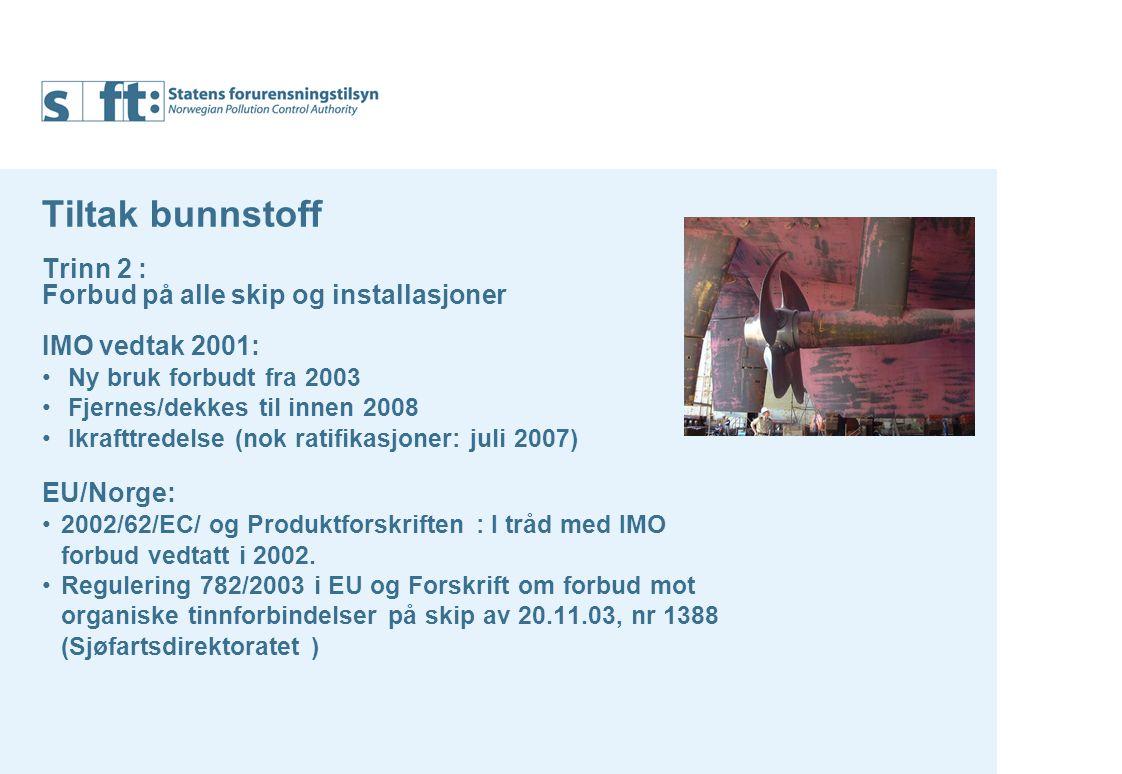 Tiltak bunnstoff Trinn 2 : Forbud på alle skip og installasjoner IMO vedtak 2001: Ny bruk forbudt fra 2003 Fjernes/dekkes til innen 2008 Ikrafttredelse (nok ratifikasjoner: juli 2007) EU/Norge: 2002/62/EC/ og Produktforskriften : I tråd med IMO forbud vedtatt i 2002.