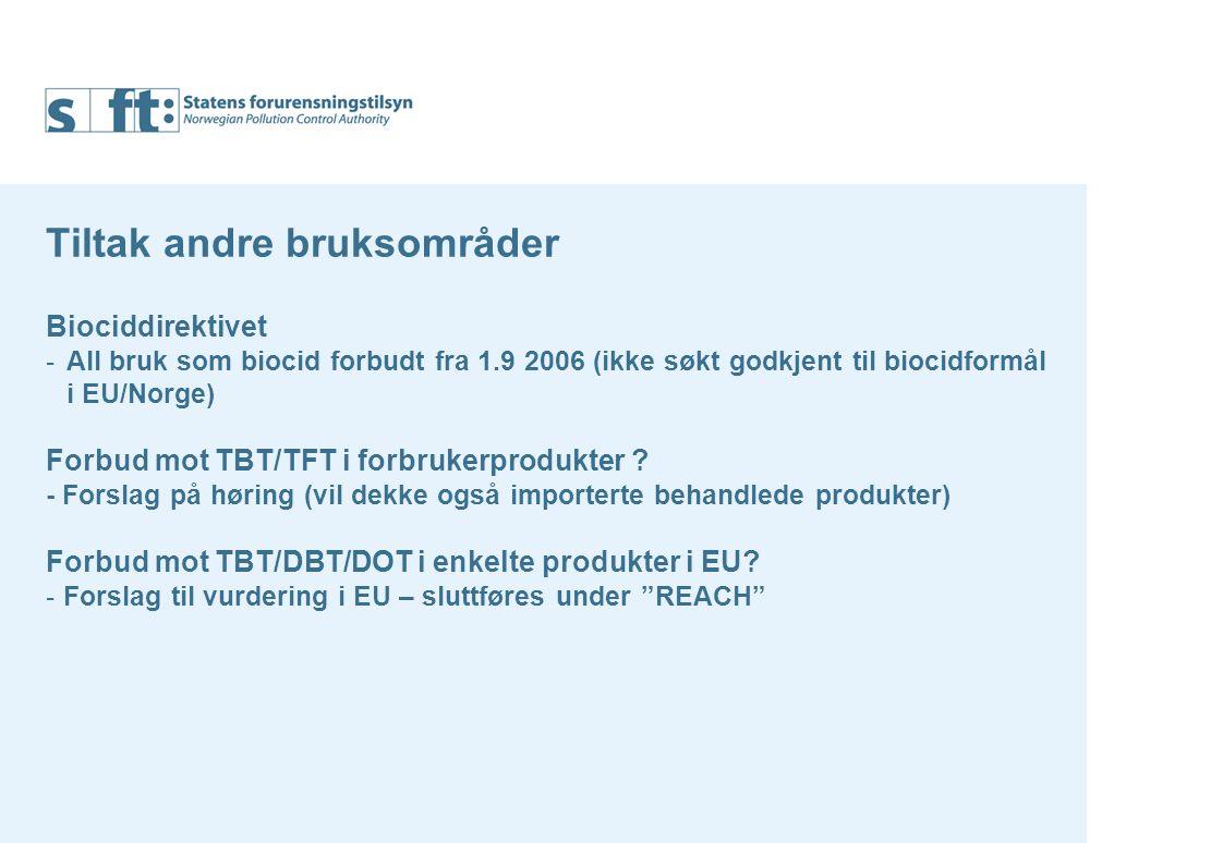 Tiltak andre bruksområder Biociddirektivet -All bruk som biocid forbudt fra 1.9 2006 (ikke søkt godkjent til biocidformål i EU/Norge) Forbud mot TBT/TFT i forbrukerprodukter .