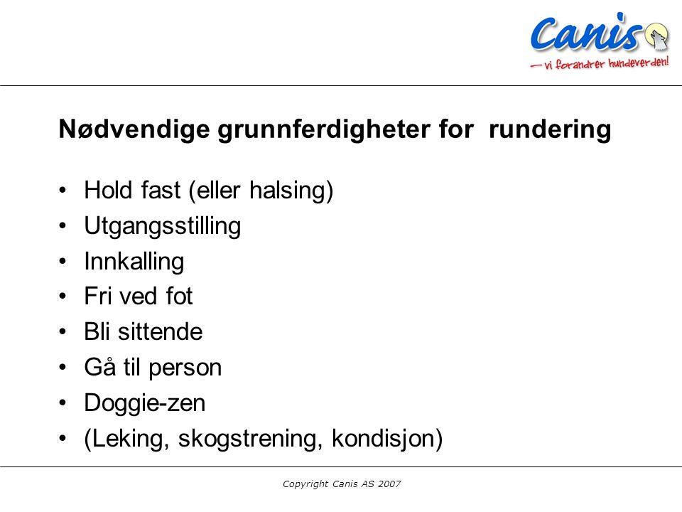 Copyright Canis AS 2007 Nødvendige grunnferdigheter for rundering Hold fast (eller halsing) Utgangsstilling Innkalling Fri ved fot Bli sittende Gå til