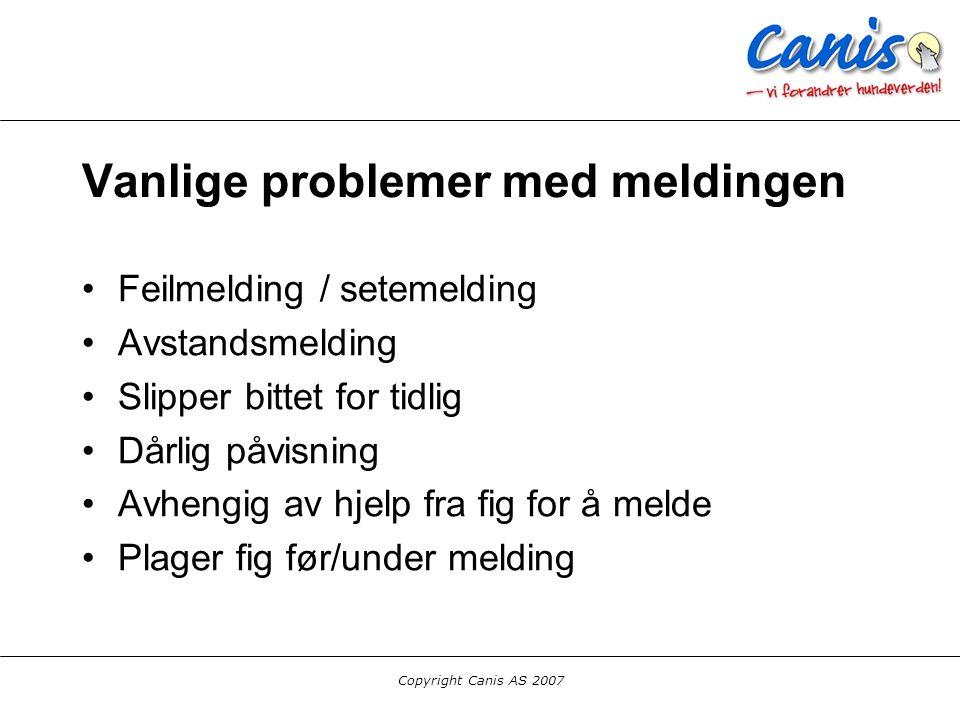 Copyright Canis AS 2007 Vanlige problemer med meldingen Feilmelding / setemelding Avstandsmelding Slipper bittet for tidlig Dårlig påvisning Avhengig