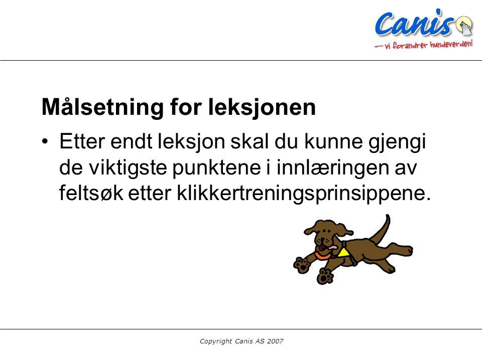 Copyright Canis AS 2007 Målsetning for leksjonen Etter endt leksjon skal du kunne gjengi de viktigste punktene i innlæringen av feltsøk etter klikkert