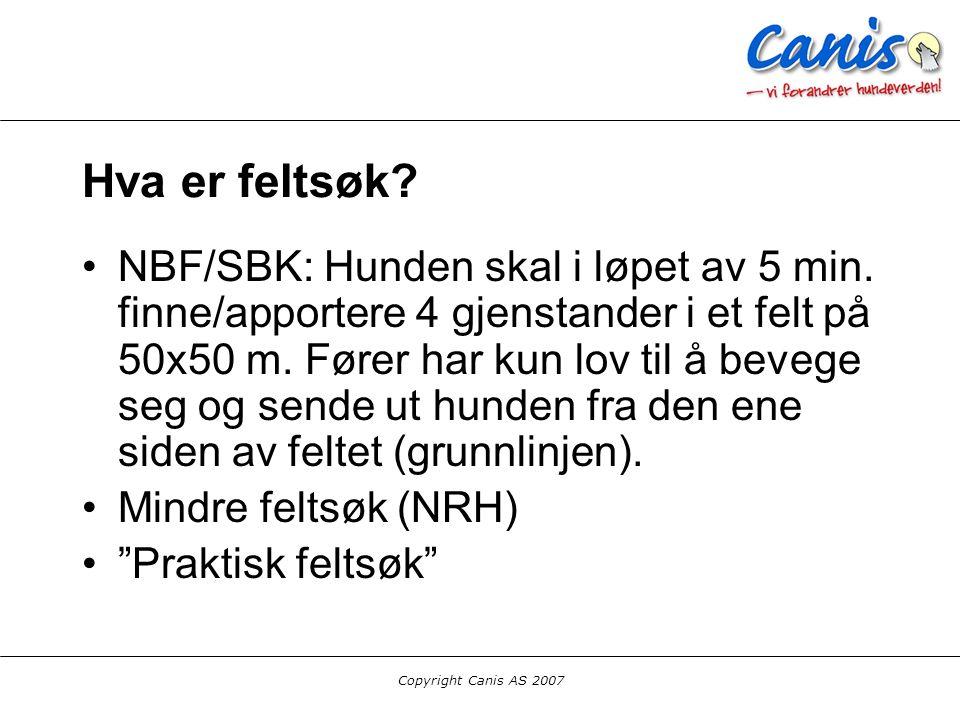 Copyright Canis AS 2007 Hva er feltsøk? NBF/SBK: Hunden skal i løpet av 5 min. finne/apportere 4 gjenstander i et felt på 50x50 m. Fører har kun lov t