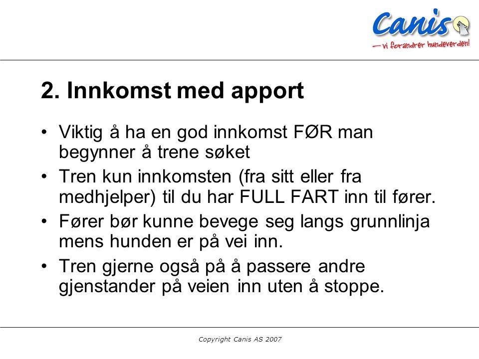 Copyright Canis AS 2007 2. Innkomst med apport Viktig å ha en god innkomst FØR man begynner å trene søket Tren kun innkomsten (fra sitt eller fra medh