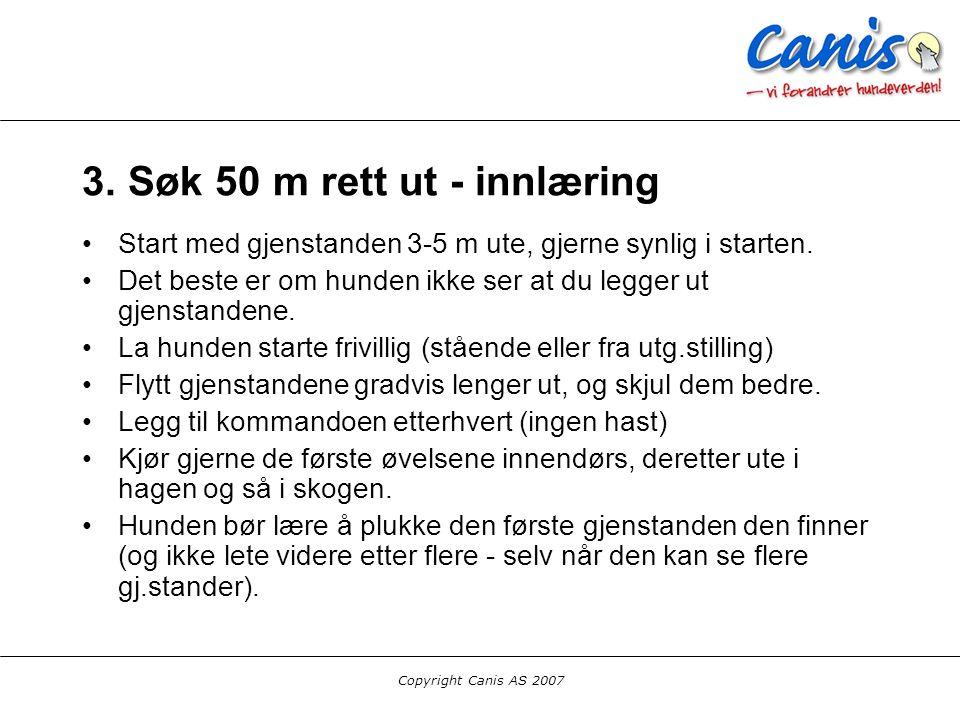 Copyright Canis AS 2007 3. Søk 50 m rett ut - innlæring Start med gjenstanden 3-5 m ute, gjerne synlig i starten. Det beste er om hunden ikke ser at d