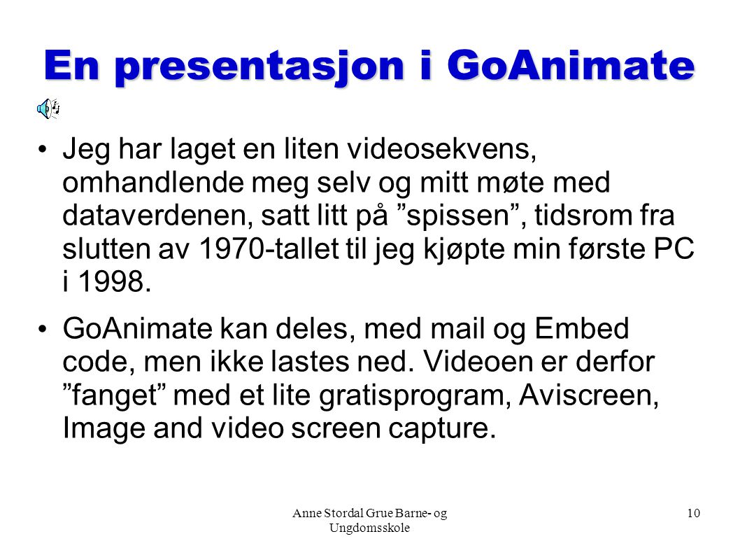 Anne Stordal Grue Barne- og Ungdomsskole 10 En presentasjon i GoAnimate Jeg har laget en liten videosekvens, omhandlende meg selv og mitt møte med dat