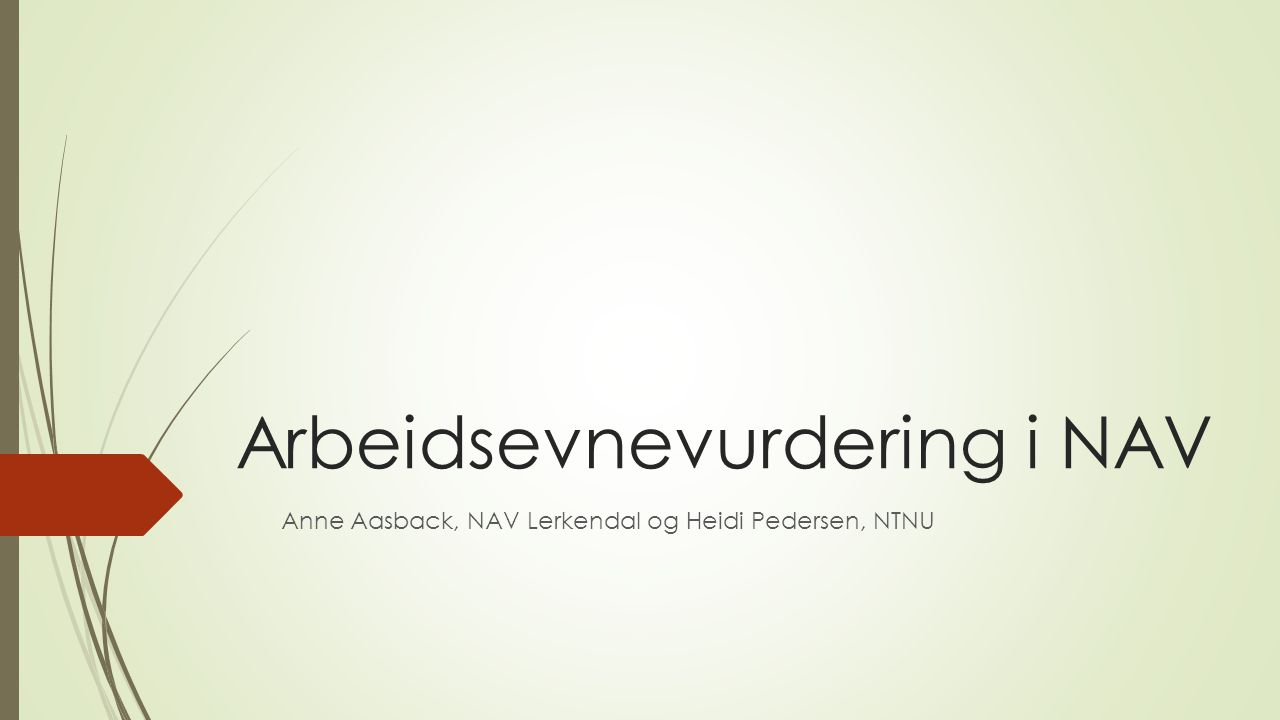 Arbeidsevnevurdering i NAV Anne Aasback, NAV Lerkendal og Heidi Pedersen, NTNU