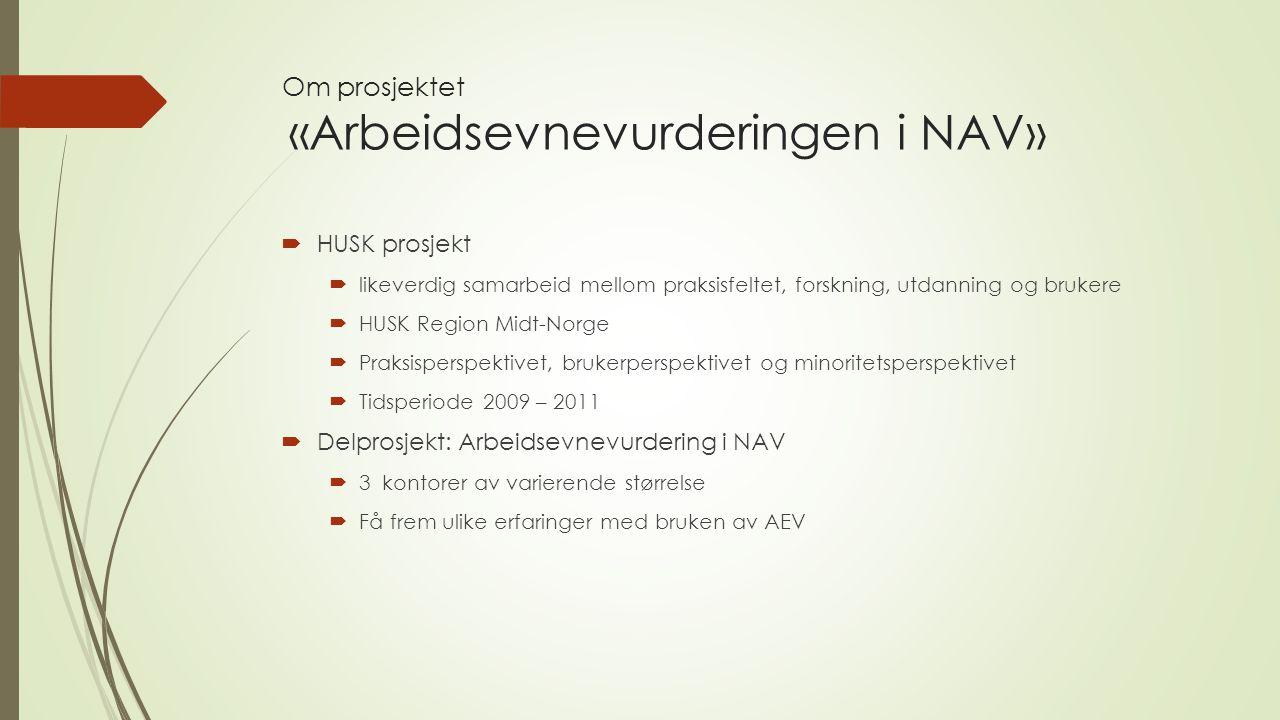 Om prosjektet «Arbeidsevnevurderingen i NAV»  HUSK prosjekt  likeverdig samarbeid mellom praksisfeltet, forskning, utdanning og brukere  HUSK Region Midt-Norge  Praksisperspektivet, brukerperspektivet og minoritetsperspektivet  Tidsperiode 2009 – 2011  Delprosjekt: Arbeidsevnevurdering i NAV  3 kontorer av varierende størrelse  Få frem ulike erfaringer med bruken av AEV