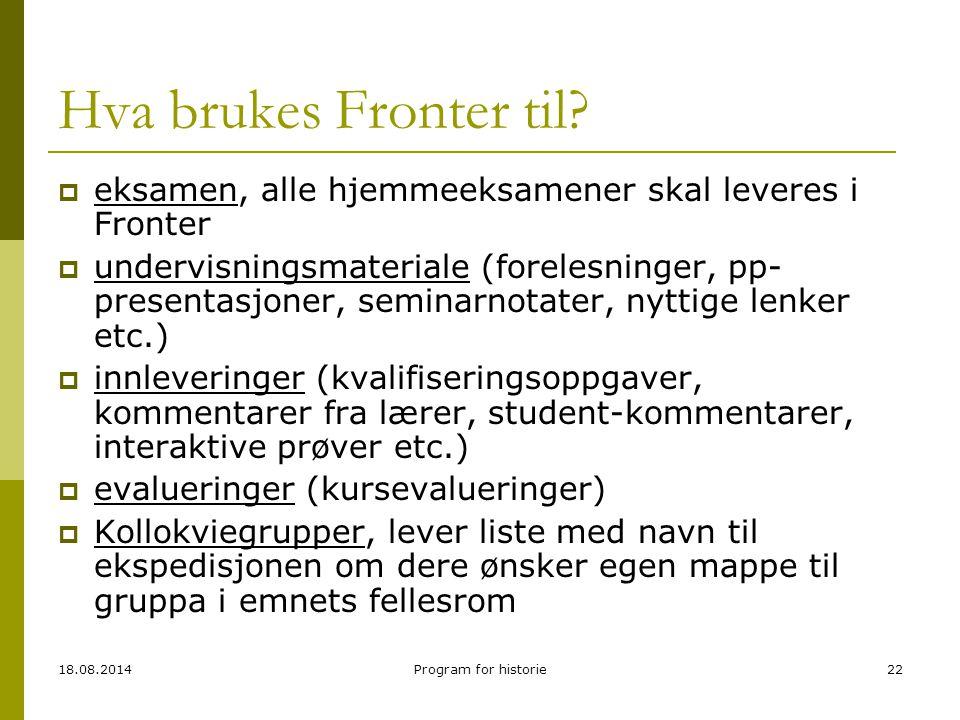 18.08.2014Program for historie22 Hva brukes Fronter til?  eksamen, alle hjemmeeksamener skal leveres i Fronter  undervisningsmateriale (forelesninge