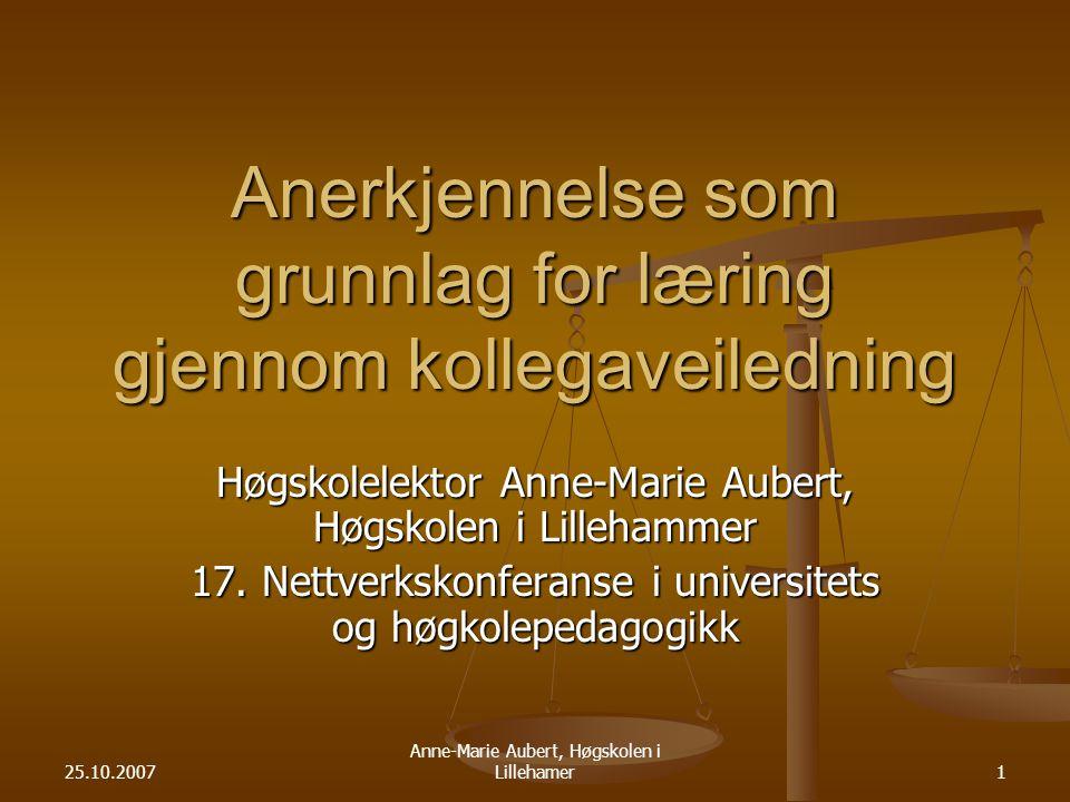 25.10.2007 Anne-Marie Aubert, Høgskolen i Lillehamer1 Anerkjennelse som grunnlag for læring gjennom kollegaveiledning Høgskolelektor Anne-Marie Aubert, Høgskolen i Lillehammer 17.